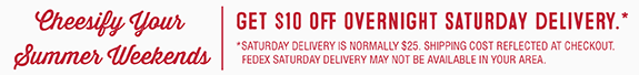 Cheesify Your Summer Weekends. Get 10$ Off Overnight Saturday Delivery.
