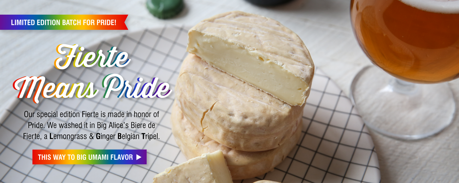 Fierte Means Pride! Our special edition cheese, Fierte, is made in honor of Pride.